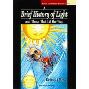 A Brief History of Light and Those That Lit the Way (Series in Popular Science)