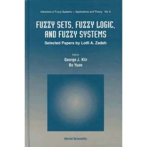 Fuzzy Sets, Fuzzy Logic, and Fuzzy Systems: Selected Papers by Lofti A. Zadeh (Advances in Fuzzy Systems - Applications & Theory)