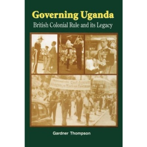 Governing Uganda: British Colonial Rule and Its Legacy