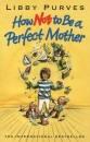 How Not to Be a Perfect Mother: The Crafty Mother's Guide to a Quiet Life