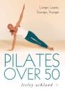 Pilates Over 50: Longer, Leaner, Stronger, Younger