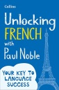 Unlocking French with Paul Noble: Your key to language success with the bestselling language coach