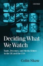 Deciding What We Watch: Taste, Decency and Media Ethics in the UK and the USA - Colin Shaw