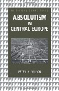 Absolutism in Central Europe (Historical Connections) - Peter Wilson
