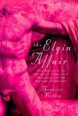 The Elgin Affair: The Abduction of Antiquity's Greatest Treasures and the Passions it Aroused