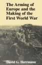 The Arming of Europe and the Making of the First World War (Princeton Studies in International History and Politics) - David G Herrmann