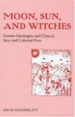 Moon, Sun and Witches: Gender Ideologies and Class in Inca and Colonial Peru - Irene Marsha Silverblatt