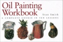 Oil Painting Workbook: A Complete Course in Ten Lessons