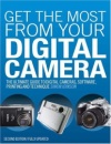 Get the Most from Your Digital Camera: The Ultimate Guide to Digital Cameras, Software, Printing and Technique