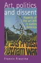 Art, Politics and Dissent: Aspects of the Art Left in Sixties America - Francis Frascina