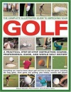 The Complete Illustrated Guide to Improving Your Golf: A Practical Step-by-step Instruction Course, Professional Guide and World Golf History