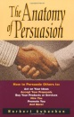 THE ANATOMY OF PERSUASION: How to Persuade Others to - Act on Your Ideas, Accept Your Proposals, Buy Your Products or Services, Hire You, Promote You and More!