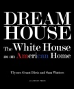 Dream House: The White House as an American Home - Ulysses Grant Dietz,Sam Watters