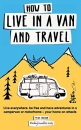How to live in a van and travel: Live everywhere, be free and have adventures on a campervan or motorhome – your home on wheels: Live Everywhere, be ... Campervan or Motorhome - Your Home on Wheels