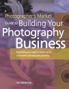 Photographer's Market Guide to Building Your Photography Business: Everything You Need to Know to Run a Successful Photography Business