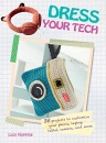 Dress Your Tech - 35 projects to customize your phone, laptop, tablet, camera, and more