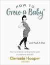 How to Grow a Baby and Push It Out: Your no-nonsense guide to pregnancy and birth