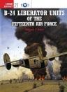 B-24 Liberator Units of the Fifteenth Air Force (Osprey Combat Aircraft) - Robert F. Dorr