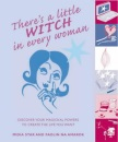 There's a Little Witch in Every Woman: Discover Your Magickal Powers to Create the Life You Want