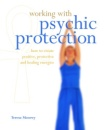 Working with Psychic Protection: How to Create Positive, Protective and Healing Energies