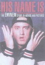 His Name Is Eminem: The Eminem Story in Words and Pictures
