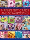 The Complete Practical Book of Making Giftcards and Scrapbooking: 360 Easy-to-Follow Projects and Techniques with 2300 Lavish Photographs, a Compendium of Ideas for Every Occasion