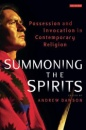 Summoning the Spirits: Possession and Invocation in Contemporary Religion - Andrew Dawson