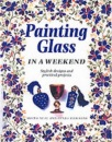 Painting Glass in a Weekend (Weekend Crafts)