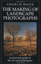 The Making of Landscape Photographs: A Practical Guide to the Art and Techniques