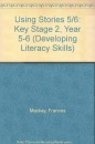 Using Stories 5/6: Key Stage 2, Year 5-6 (Developing Literacy Skills)