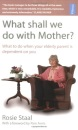What Shall We Do with Mother?: How to Manage When Your Elderly Parent Is Dependent on You