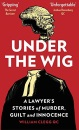 Under the Wig: 'Fascinating' says The Secret Barrister: A Lawyer's Stories of Murder, Guilt and Innocence