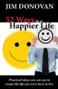 52 Ways to a Happier Life: Practical Ideas You Can Use to Create the Life You Were Born to Live - Jim Donovan