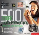 500 More Digital Photography Hints, Tips, and Techniques: The Easy, All-in-one Guide to Those Inside Secrets for Better Digital Photography