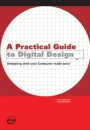 A Practical Guide to Digital Design: Designing With Your Computer Made Easy!