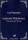 Lachende Wahrheiten: Gesammelte Essays - Carl Spitteler