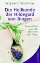 Die Heilkunde der Hildegard von Bingen: Gesundheit aus der Weisheit der Natur - Wighard Strehlow