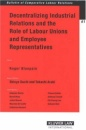 Decentralizing Industrial Relations: The Role of Labor Unions and Employee Representatives (Bulletin of Comparative Labour Relations) (Bulletin of Comparative Labour Relations Series)